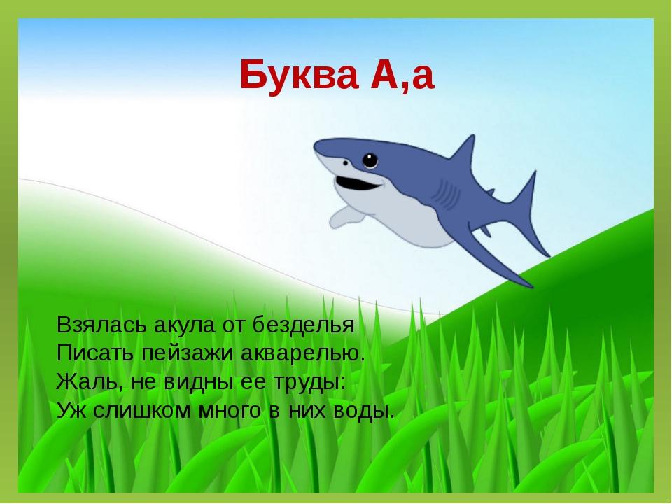 Буква А,а Взялась акула от безделья Писать пейзажи акварелью. Жаль, не видны...