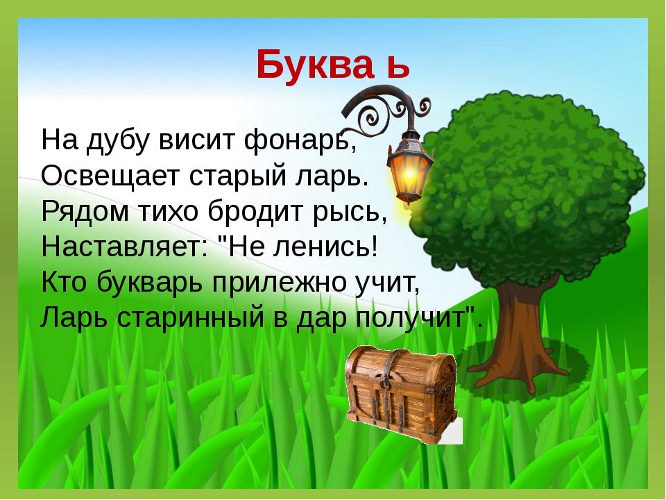 Буква ь На дубу висит фонарь, Освещает старый ларь. Рядом тихо бродит рысь, Н...
