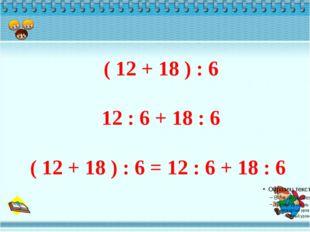 ( 12 + 18 ) : 6 12 : 6 + 18 : 6 ( 12 + 18 ) : 6 = 12 : 6 + 18 : 6