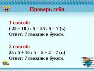 Проверь себя 1 способ: ( 25 + 10 ) : 5 = 35 : 5 = 7 (г.) Ответ: 7 гвоздик в б