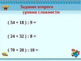 ( 54 + 18 ) : 9 = ( 24 + 32 ) : 8 = ( 70 + 20 ) : 10 = Задание второго уровн