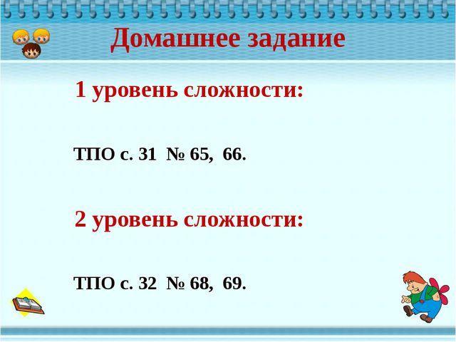 Домашнее задание 1 уровень сложности: ТПО с. 31 № 65, 66. 2 уровень сложности...