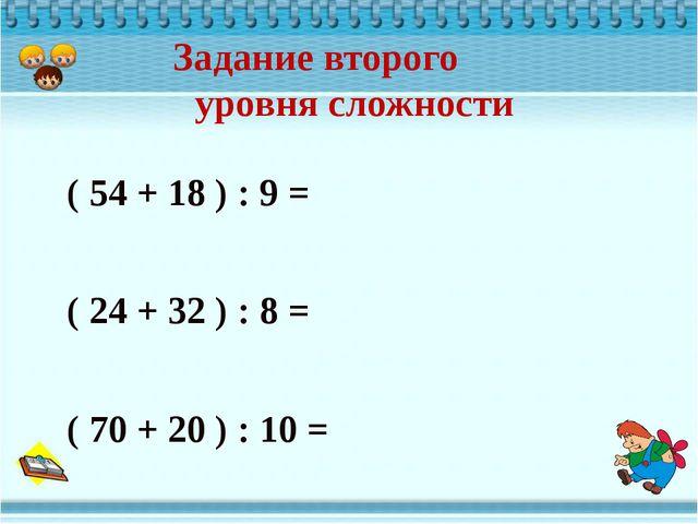 ( 54 + 18 ) : 9 = ( 24 + 32 ) : 8 = ( 70 + 20 ) : 10 = Задание второго уровн...