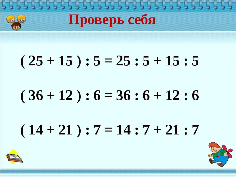 Проверь себя ( 25 + 15 ) : 5 = 25 : 5 + 15 : 5 ( 36 + 12 ) : 6 = 36 : 6 + 12...