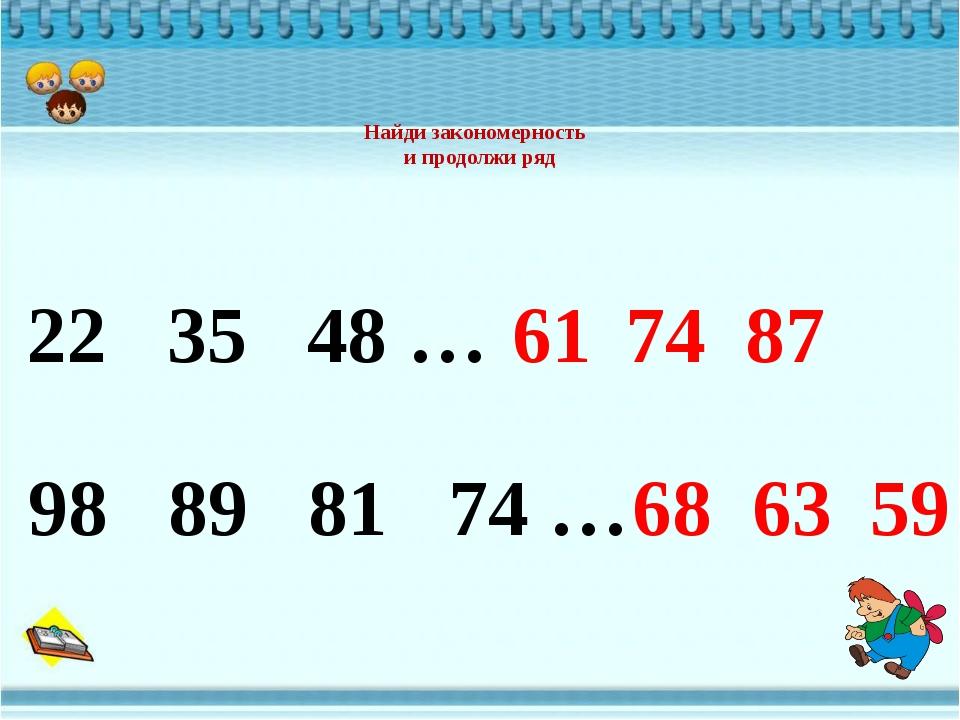 Найди закономерность и продолжи ряд 61 74 87 22 35 48 … 98 89 81 74 … 68 63 59