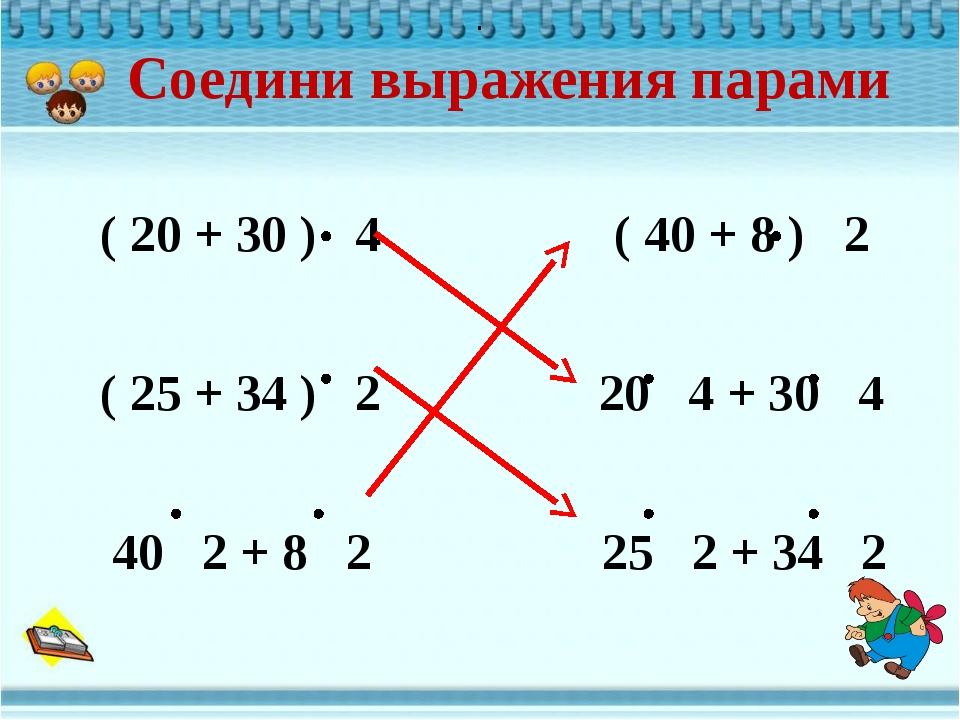 Соедини выражения парами ( 20 + 30 ) 4 ( 40 + 8 ) 2 ( 25 + 34 ) 2 20 4 + 30...