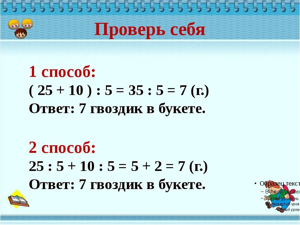 Проверь себя 1 способ: ( 25 + 10 ) : 5 = 35 : 5 = 7 (г.) Ответ: 7 гвоздик в б...