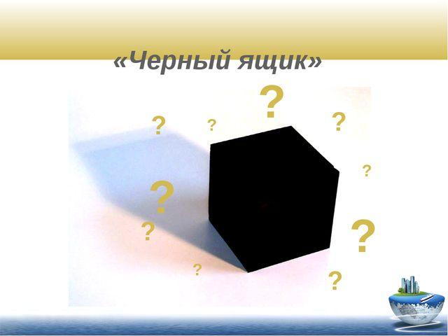 «Черный ящик» ? ? ? ? ? ? ? ? ? ?