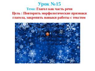 Урок №15 Тема: Глагол как часть речи Цель : Повторить морфологические признак