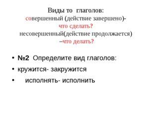 Виды то глаголов: совершенный (действие завершено)- что сделать? несовершенны