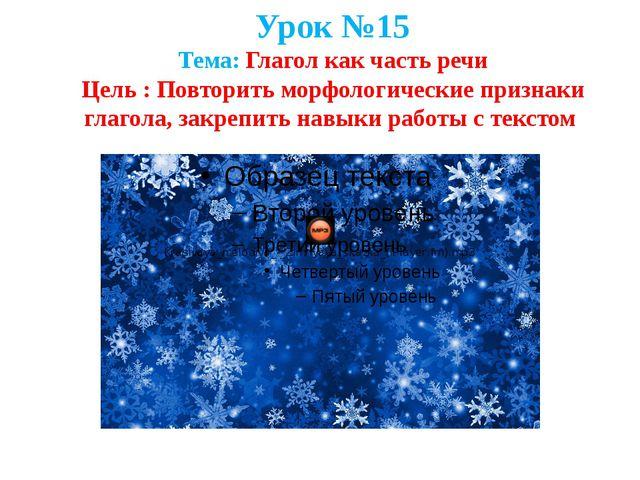 Урок №15 Тема: Глагол как часть речи Цель : Повторить морфологические признак...