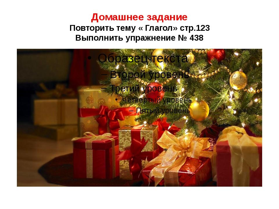 Домашнее задание Повторить тему « Глагол» стр.123 Выполнить упражнение № 438