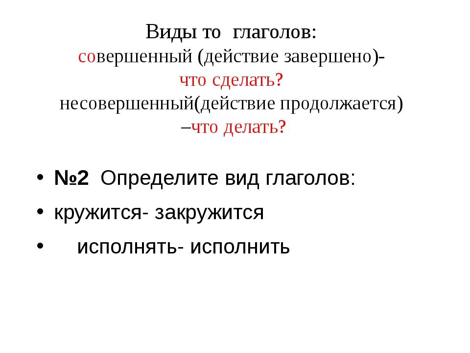 Виды то глаголов: совершенный (действие завершено)- что сделать? несовершенны...