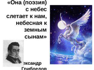 «Она (поэзия) с небес слетает к нам, небесная к земным сынам» Александр Грибо