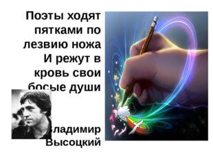 Поэты ходят пятками по лезвию ножа И режут в кровь свои босые души Владимир В