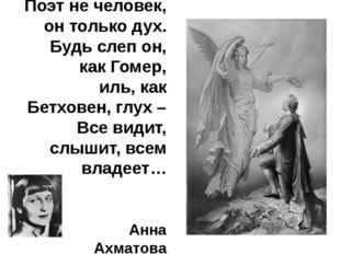 Поэт не человек, он только дух. Будь слеп он, как Гомер, иль, как Бетховен, г