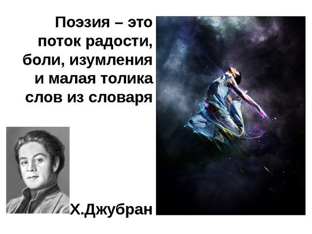 Поэзия – это поток радости, боли, изумления и малая толика слов из словаря Х....