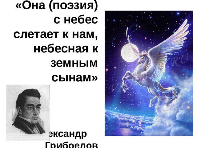 «Она (поэзия) с небес слетает к нам, небесная к земным сынам» Александр Грибо...