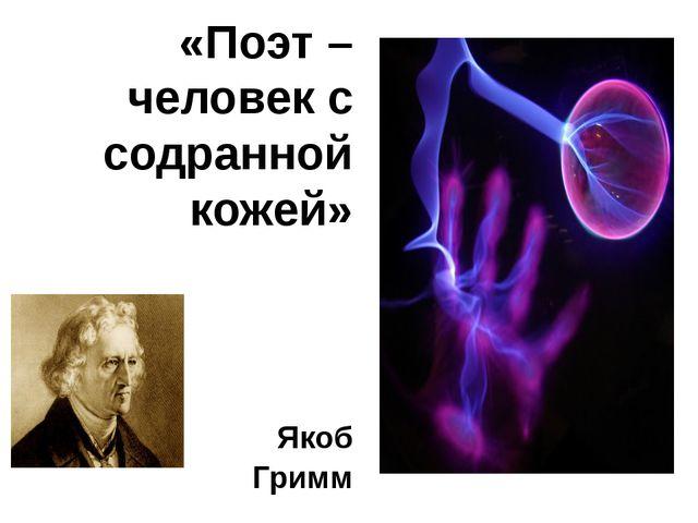 «Поэт – человек с содранной кожей» Якоб Гримм
