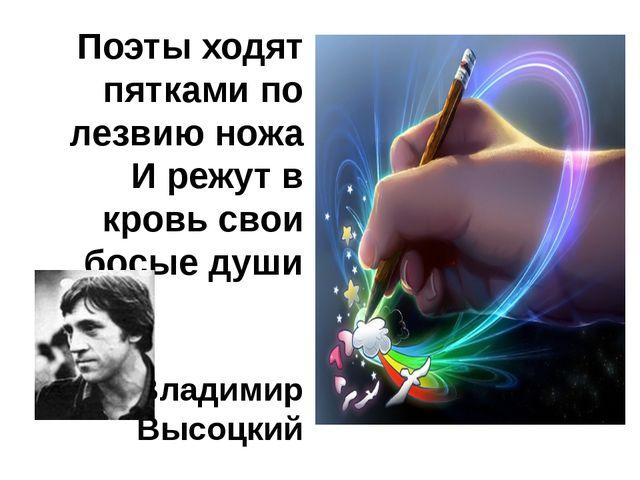 Поэты ходят пятками по лезвию ножа И режут в кровь свои босые души Владимир В...