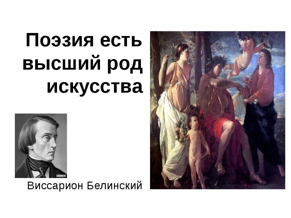 Поэзия есть высший род искусства Виссарион Белинский