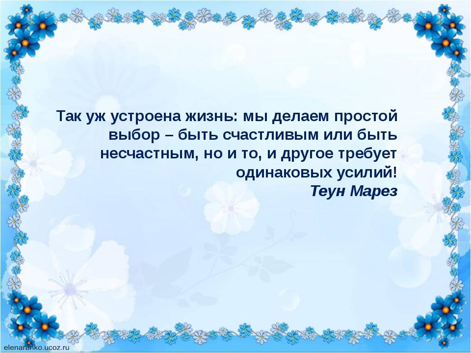 Так уж устроена жизнь: мы делаем простой выбор – быть счастливым или быть нес...