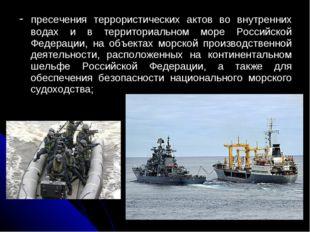 - пресечения террористических актов во внутренних водах и в территориальном м