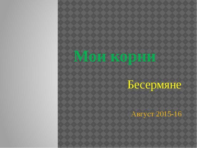Мои корни Бесермяне Август 2015-16
