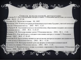 Список используемой литературы: Антонова Е.С. Как я воспитываю интерес к книг