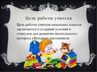 Цель работы учителя Цель работы учителя начальных классов заключается в созда