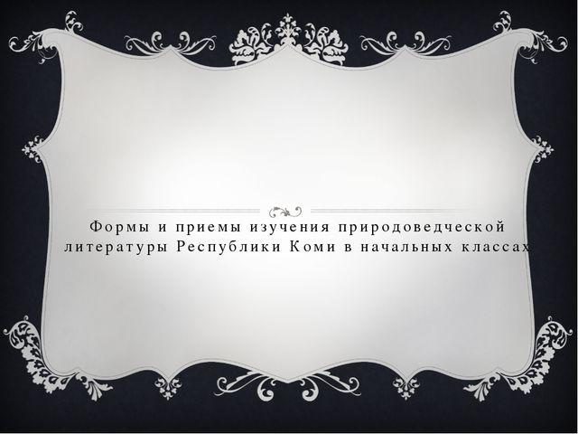 Формы и приемы изучения природоведческой литературы Республики Коми в начальн...