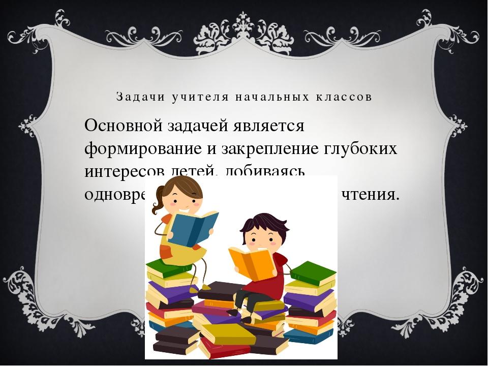 Задачи учителя начальных классов Основной задачей является формирование и зак...