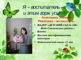 Я – воспитатель и этим горжусь! Ахметшина Эльвира Ринатовна – воспитатель. МА