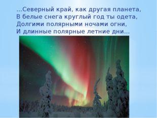 …Северный край, как другая планета, В белые снега круглый год ты одета, Долги