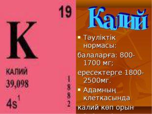 Тәуліктік нормасы: балаларға: 800-1700 мг; ересектерге 1800-2500мг. Адамның к