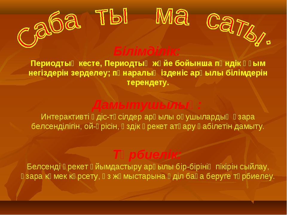Білімділік: Периодтық кесте, Периодтық жүйе бойынша пәндік ұғым негіздерін зе...