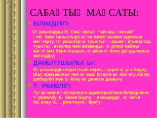 """САБАҚТЫҢ МАҚСАТЫ: БІЛІМДІЛІГІ: Оқушыларды Ж. Смақовтың """"айтшы әжетай"""" өлеңіме"""