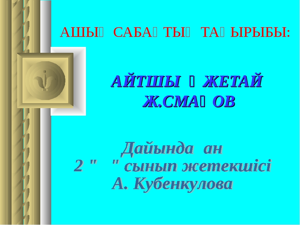 АШЫҚ САБАҚТЫҢ ТАҚЫРЫБЫ: АЙТШЫ ӘЖЕТАЙ Ж.СМАҚОВ