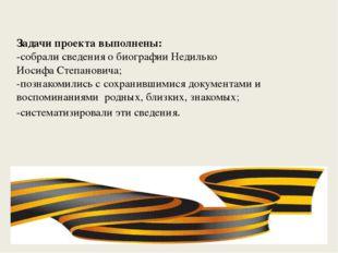 Задачи проекта выполнены: -собрали сведения о биографии Недилько Иосифа Степа