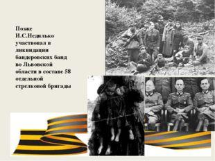 Позже И.С.Недилько участвовал в ликвидации бандеровских банд во Львовской об