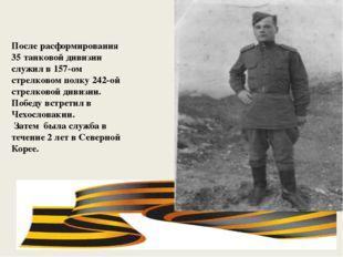 После расформирования 35 танковой дивизии служил в 157-ом стрелковом полку 2