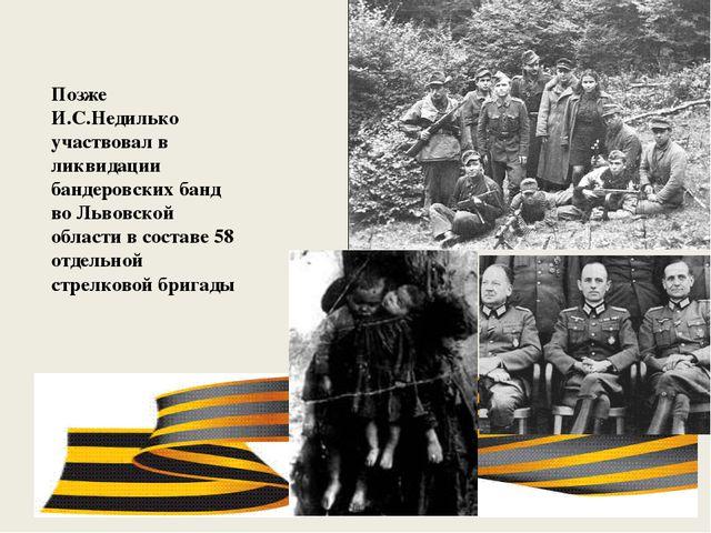 Позже И.С.Недилько участвовал в ликвидации бандеровских банд во Львовской об...