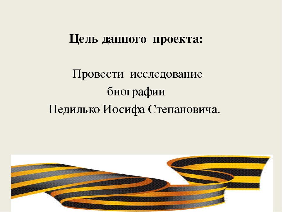 Цель данного проекта: Провести исследование биографии Недилько Иосифа Степ...