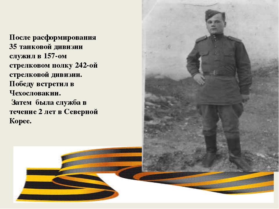 После расформирования 35 танковой дивизии служил в 157-ом стрелковом полку 2...