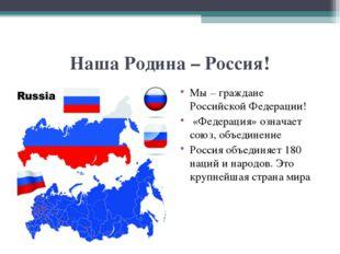 Наша Родина – Россия! Мы – граждане Российской Федерации! «Федерация» означае