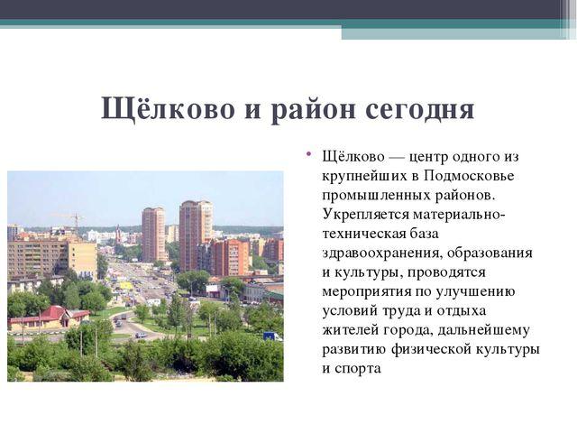 Щёлково и район сегодня Щёлково— центр одного из крупнейших вПодмосковье пр...