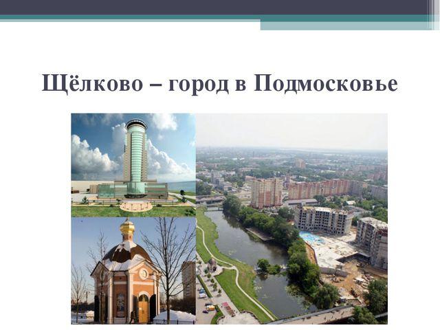 Щёлково – город в Подмосковье