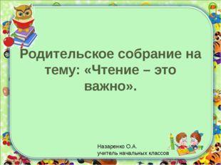 Родительское собрание на тему: «Чтение – это важно». Назаренко О.А. учитель н