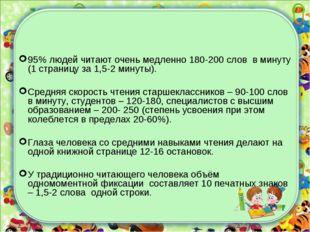 95% людей читают очень медленно 180-200 слов в минуту (1 страницу за 1,5-2 ми