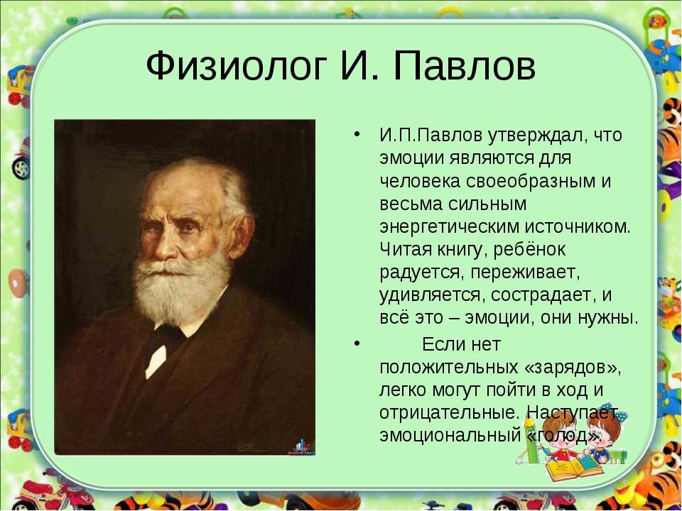Физиолог И. Павлов И.П.Павлов утверждал, что эмоции являются для человека сво...